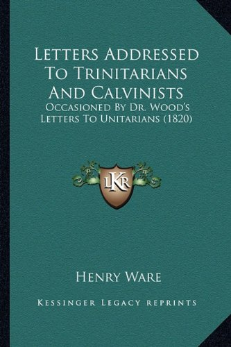 Letters Addressed to Trinitarians and Calvinists: Occasioned by Dr. Wood's Letters to Unitarians (1820)