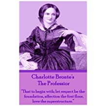 """Charlotte Bronte's The Professor: """"That to begin with; let respect be the foundation, affection the first floor, love the superstructure."""""""
