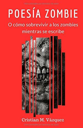 Poesía Zombie: o cómo sobrevivir a los zombies mientras se escribe por Cristian Vázquez Córdoba