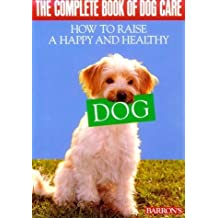 The Complete Book of Dog Care: How to Raise a Happy and Healthy Dog. Barron's. by Ulrich Klever (1989-10-01)