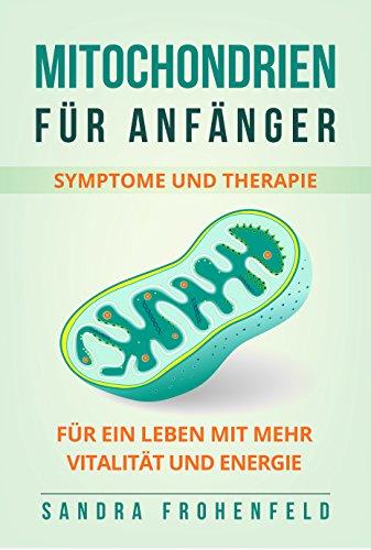 Mitochondrien für Anfänger: Symptome und Therapie. Für ein Leben mit mehr Vitalität und Energie. -