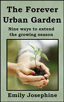 The Forever Urban Garden: Nine Ways To Extend The Growing Season (English Edition) von [Josephine, Emily]