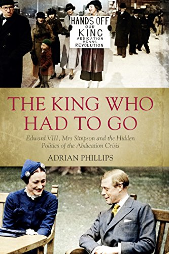 1936 König (The King Who Had To Go: Edward VIII, Mrs Simpson and the Hidden Politics of the Abdication Crisis)