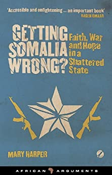 Getting Somalia Wrong?: Faith, War and Hope in a Shattered State (African Arguments) by [Harper, Mary]