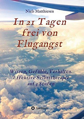 In 21 Tagen frei von Flugangst: Wissen, Gefühle, Verhalten. Effektive Selbsttherap...