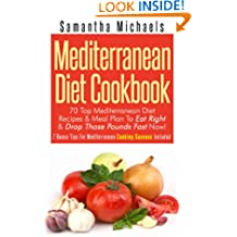 Mediterranean Diet Cookbook: 70 Top Mediterranean Diet Recipes & Meal Plan To Eat Right & Drop Those Pounds Fast Now!: ( 7 Bonus Tips For Mediterranean Cooking Success Included)