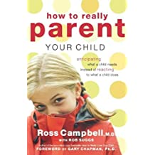 How to Really Parent Your Child: Anticipating What a Child Needs Instead of Reacting to What a Child Does by Ross Campbell (2005-04-03)
