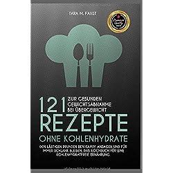 121 Rezepte ohne Kohlenhydrate zur gesunden Gewichtsabnahme bei Übergewicht, den lästigen Pfunden den Kampf ansagen und für immer schlank bleiben, das Kochbuch für eine kohlenhydratfreie Ernährung