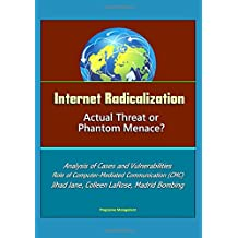 Internet Radicalization: Actual Threat or Phantom Menace? Analysis of Cases and Vulnerabilities, Role of Computer-Mediated Communication (CMC), Jihad Jane, Colleen LaRose, Madrid Bombing