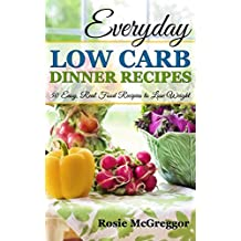 EVERYDAY LOW CARB DINNER RECIPES: 50 Easy, Real Food Recipes to Lose Weight (Rosie's Recipes Book 1) (English Edition)