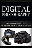 Digital Photography: The Ultimate Beginners Guide To Mastering The Art of Digital Photography (digital photography, digital, photography, digital photography for beginners)