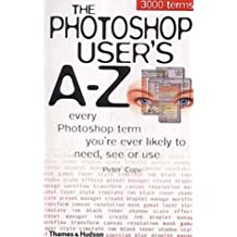 The Photoshop User's A-Z: Every Photoshop Term You're Every Likely to Need, See or Use by Peter Cope (2001-10-08)