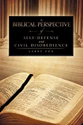 A Biblical Perspective of Self-Defense and Civil Disobedience by Larry Fox (2009-12-11)