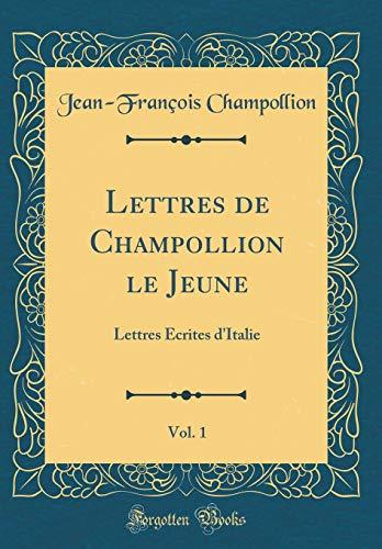 Lettres de Champollion Le Jeune, Vol. 1: Lettres Écrites d'Italie (Classic Reprint) par Jean-Francois Champollion