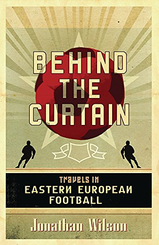 Behind the Curtain: Football in Eastern Europe: Travels in Eastern European Football por Jonathan Wilson
