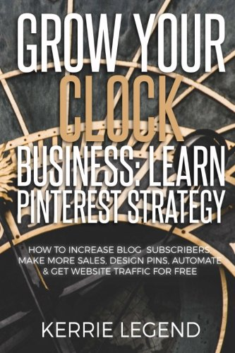 Grow Your Clock Business: Learn Pinterest Strategy: How to Increase Blog Subscribers, Make More Sales, Design Pins, Automate & Get Website Traffic for Free (Antique Clock Pin)