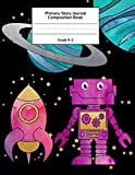 Primary Story Journal: Cute Robot & Rocket in Outer Space Composition Book, Story...
