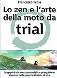 Lo zen e l'arte della moto da Trial: Lo sport di chi mette essenzialita' ed equilibrio al centro della propria filosofia di vita (Italian Edition)