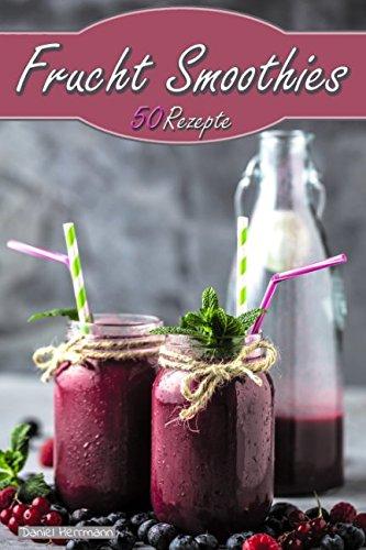 Frucht Smoothies: 50 Rezepte - Einfach&lecker -