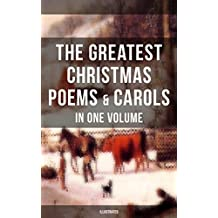 The Greatest Christmas Poems & Carols in One Volume (Illustrated): Silent Night, The Three Kings, Ring Out Wild Bells, Old Santa Claus, Christmas At Sea, ... Visit From Saint Nicholas… (English Edition)