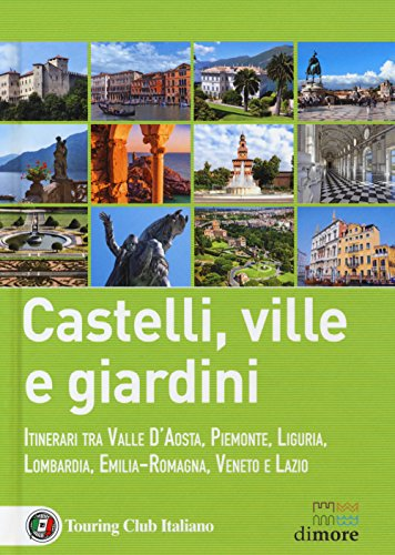 Castelli, ville e giardini. Itinerari tra Valle d'Aosta, Piemonte, Liguria, Lombardia, Emilia-Romagna, Veneto e Lazio