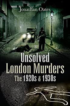 Unsolved London Murders: The 1920s and 1930s (True Crime from Wharncliffe) by [Oates, Jonathan, ,]