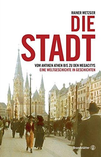 Die Stadt - Vom antiken Athen bis zu den Megacitys. Eine Weltgeschichte in Geschichten.