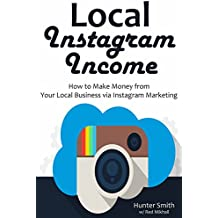 Local Instagram Income: How to Make Money from Your Local Business via Instagram Marketing (English Edition)