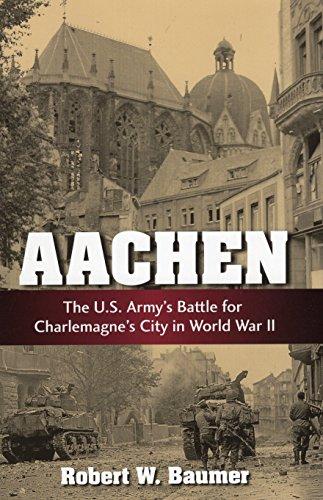 Aachen: The U.S. Army's Battle for Charlemagne's City in WWII