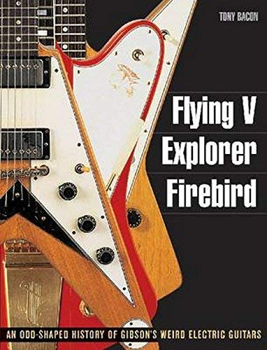 Flying V, Explorer, Firebird - An Odd-shaped History of Gibsons Weird Electric Guitars (Guitar Reference (Backbeat Books)) by Tony Bacon (2011-06-01)