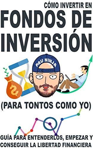 Cómo invertir en fondos de inversión (para tontos como yo): Guía para entenderlos, empezar y conseguir la libertad financiera por Pau Ninja
