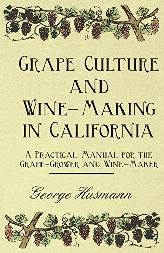 Grape Culture and Wine-Making in California - A Practical Manual for the Grape-Grower and Wine-Maker (Vine Maker)