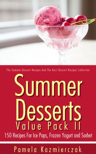Summer Desserts Value Pack II – 150 Recipes For Ice Pops, Frozen Yogurt and Sorbet