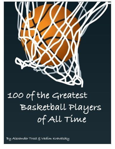 100 of the Greatest Basketball Players of All Time by Alexander Trost (2013-04-18) par Alexander Trost;Vadim Kravetsky