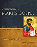 A Theology of Mark's Gospel: Good News about Jesus the Messiah, the Son of God (Biblical Theology of the New Testament Series)