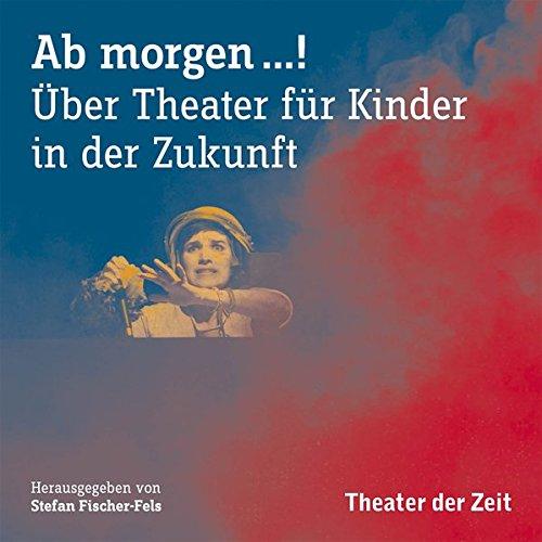 AB MORGEN …!: Über Theater für Kinder in der Zukunft