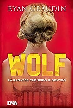 Wolf: La ragazza che sfidò il destino di [Graudin, Ryan]