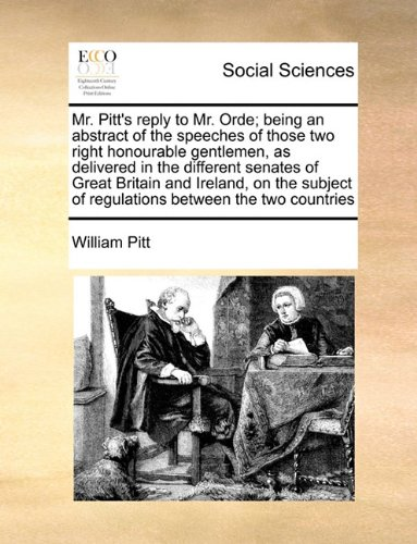 Mr. Pitt's reply to Mr. Orde; being an abstract of the speeches of those two right honourable gentlemen, as delivered in the different senates of ... of  regulations between the two countries