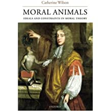 Moral Animals: Ideals and Constraints in Moral Theory by Catherine Wilson (2004-07-22)