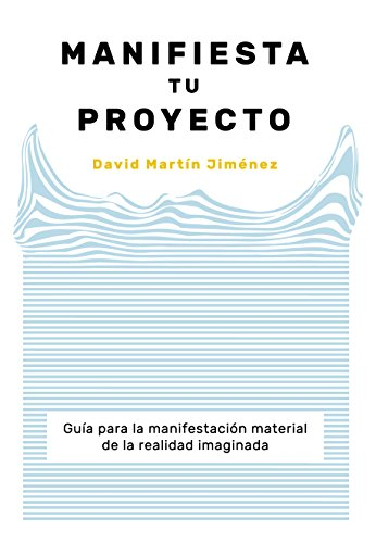 MANIFIESTA TU PROYECTO: Guía para la manifestación material de la realidad imaginada por DAVID MARTÍN