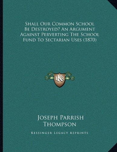 Shall Our Common School Be Destroyed? an Argument Against Perverting the School Fund to Sectarian Uses (1870)