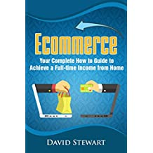 Ecommerce: Your Complete How to Guide to Achieve a Full-time Income from Home (English Edition)