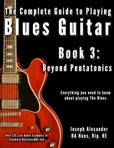 The Complete Guide to Playing Blues Guitar: Beyond Pentatonics (Play Blues Guitar) Book 3: Volume 3