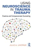 Image de Using Neuroscience in Trauma Therapy: Creative and Compassionate Counseling