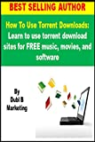 How To Use Torrent Downloads: Learn to use torrent download sites for FREE music, movies, and software (use torrent downloads, torrent downloads, use torrent ... sites, torrent download, torrent download)