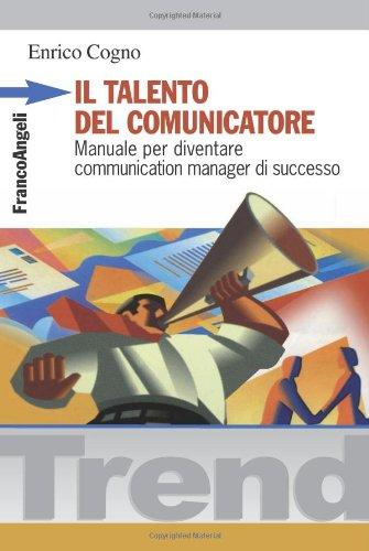 Il talento del comunicatore. Manuale per diventare communication manager di successo