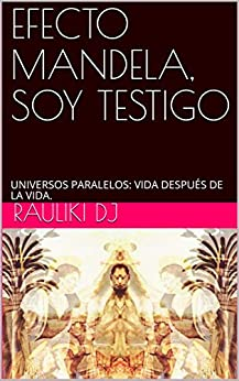 EFECTO MANDELA, SOY TESTIGO: UNIVERSOS PARALELOS: VIDA DESPUÉS DE LA VIDA. (Rauliki DJ nº 2) de [J, Rauliki D]