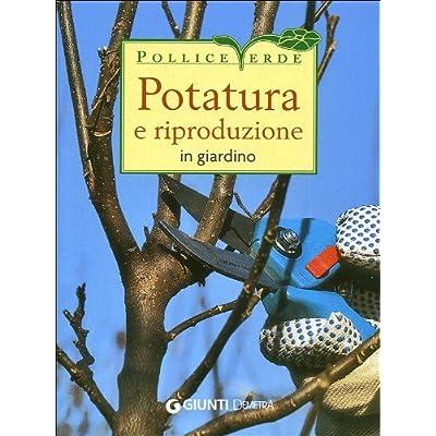 Potatura E Riproduzione In Giardino. Ediz. Illustrata