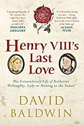 Henry VIII's Last Love: The Extraordinary Life of Katherine Willoughby, Lady-in-Waiting to the Tudors by David Baldwin (2015-05-19)