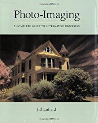 Photo-Imaging: A Complete Visual Guide to Alternative Techniques and Processes (Photography for All Levels: Advanced) by Jill Enfield (2002-10-02)